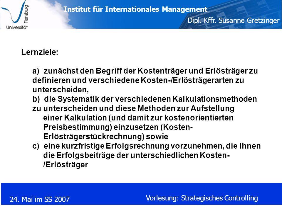 Institut für Internationales Management Dipl. Kffr. Susanne Gretzinger 24. Mai im SS 2007 Vorlesung: Strategisches Controlling Lernziele: a) zunächst