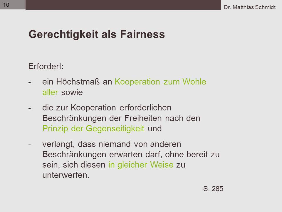 Dr. Matthias Schmidt 10 Gerechtigkeit als Fairness Erfordert: -ein Höchstmaß an Kooperation zum Wohle aller sowie -die zur Kooperation erforderlichen