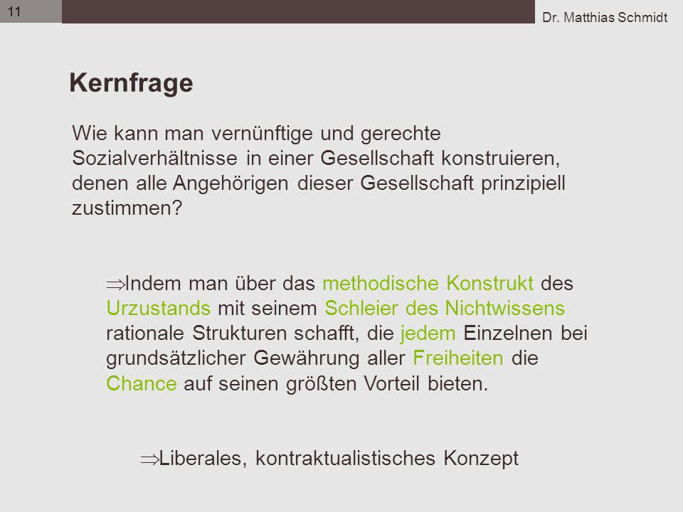 Dr. Matthias Schmidt 11 Kernfrage Wie kann man vernünftige und gerechte Sozialverhältnisse in einer Gesellschaft konstruieren, denen alle Angehörigen