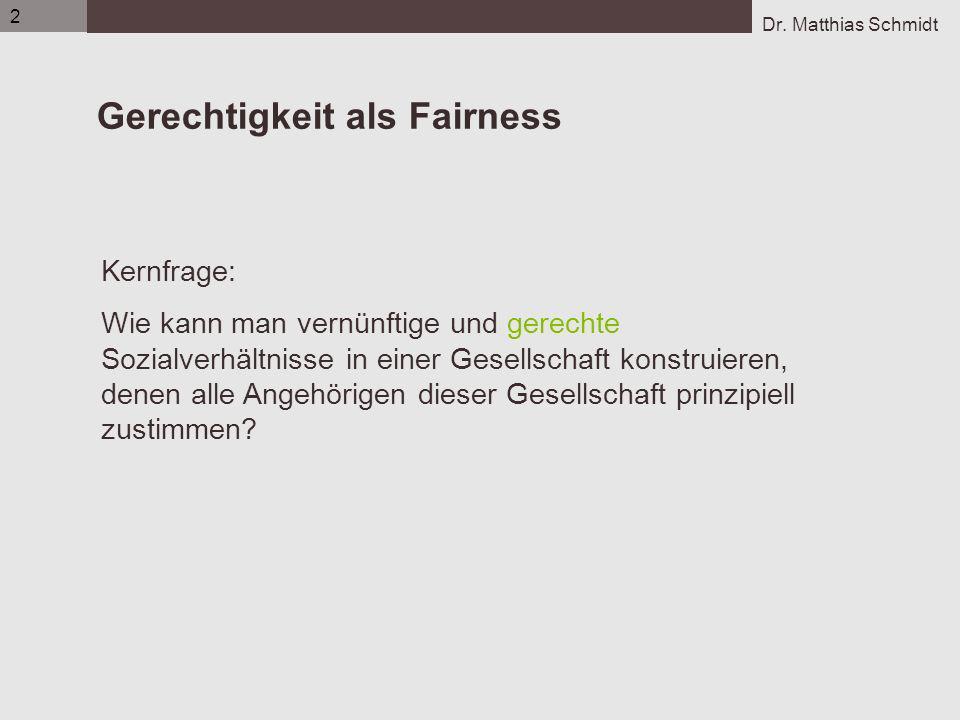 Dr. Matthias Schmidt 2 Gerechtigkeit als Fairness Kernfrage: Wie kann man vernünftige und gerechte Sozialverhältnisse in einer Gesellschaft konstruier