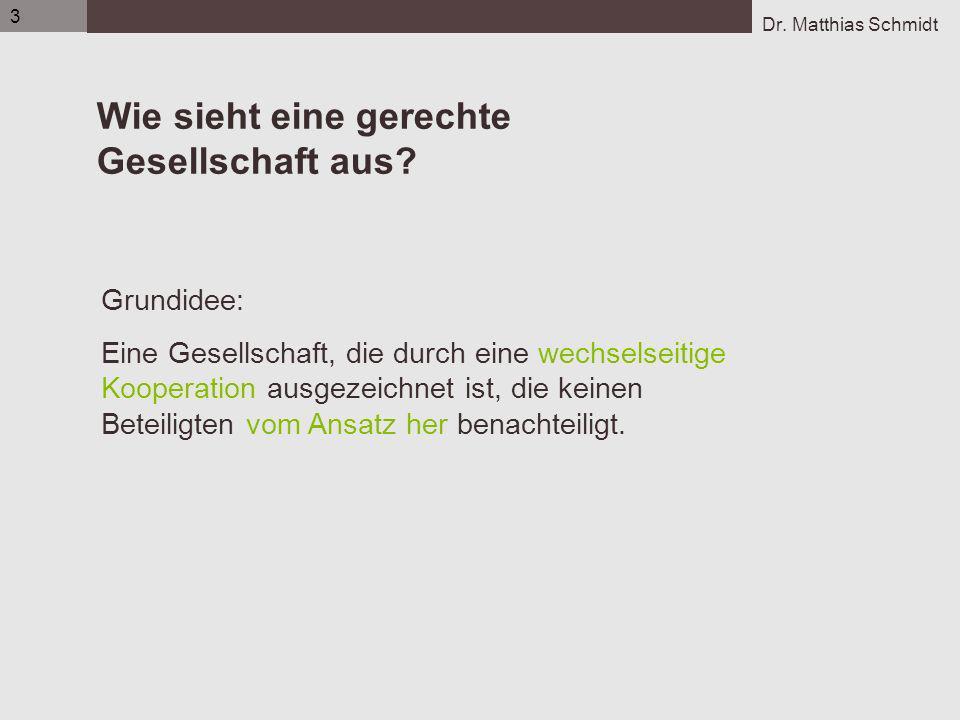 Dr. Matthias Schmidt 3 Wie sieht eine gerechte Gesellschaft aus? Grundidee: Eine Gesellschaft, die durch eine wechselseitige Kooperation ausgezeichnet