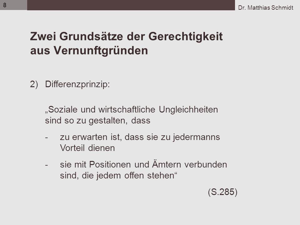 Dr. Matthias Schmidt 8 Zwei Grundsätze der Gerechtigkeit aus Vernunftgründen 2)Differenzprinzip: Soziale und wirtschaftliche Ungleichheiten sind so zu