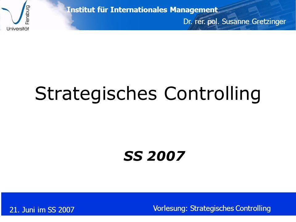 Institut für Internationales Management Dr. rer. pol. Susanne Gretzinger 21. Juni im SS 2007 Vorlesung: Strategisches Controlling Strategisches Contro