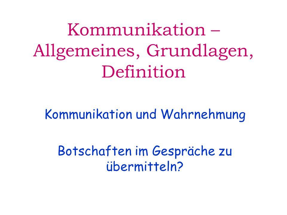 Kommunikation – Allgemeines, Grundlagen, Definition Kommunikation und Wahrnehmung Botschaften im Gespräche zu übermitteln?