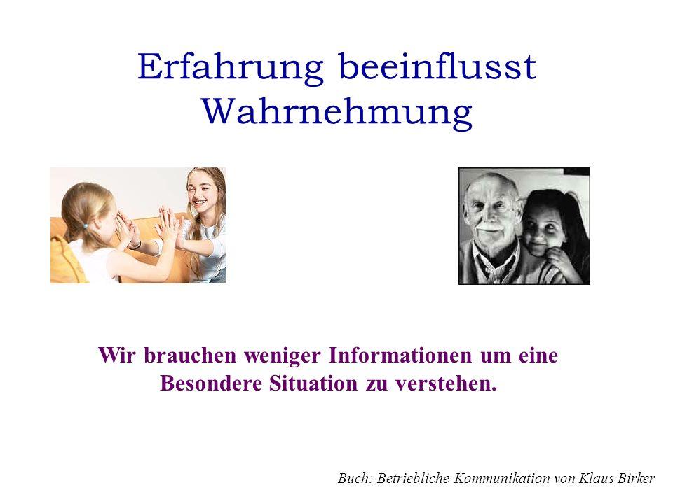 Erfahrung beeinflusst Wahrnehmung Wir brauchen weniger Informationen um eine Besondere Situation zu verstehen. Buch: Betriebliche Kommunikation von Kl