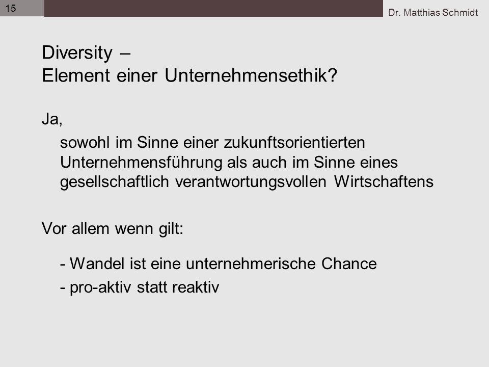 Dr. Matthias Schmidt 15 Diversity – Element einer Unternehmensethik? Ja, sowohl im Sinne einer zukunftsorientierten Unternehmensführung als auch im Si