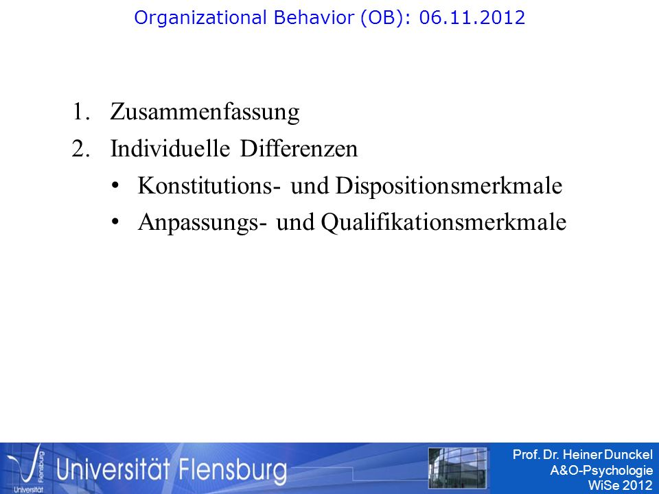 Prof. Dr. Heiner Dunckel A&O-Psychologie WiSe 2012 1.Zusammenfassung 2.Individuelle Differenzen Konstitutions- und Dispositionsmerkmale Anpassungs- un
