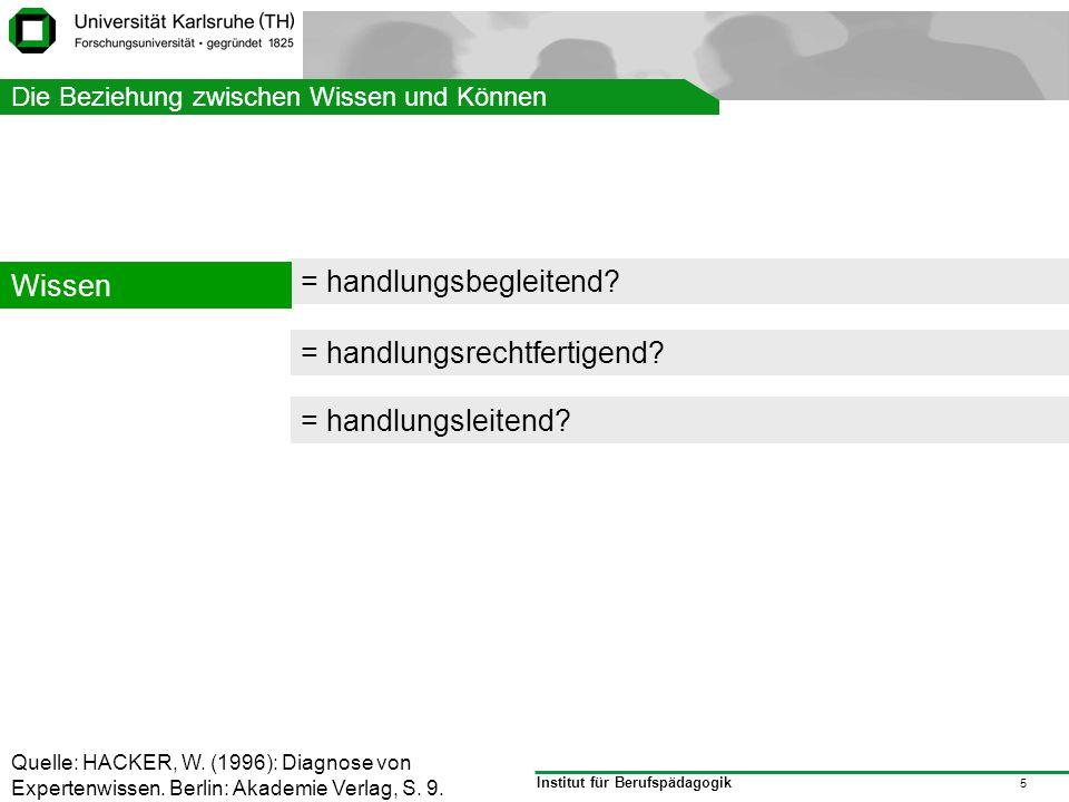 Institut für Berufspädagogik 5 Struktur = handlungsbegleitend? Wissen Quelle: HACKER, W. (1996): Diagnose von Expertenwissen. Berlin: Akademie Verlag,