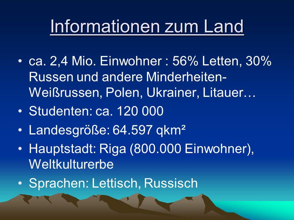 Informationen zum Land ca. 2,4 Mio. Einwohner : 56% Letten, 30% Russen und andere Minderheiten- Weißrussen, Polen, Ukrainer, Litauer… Studenten: ca. 1