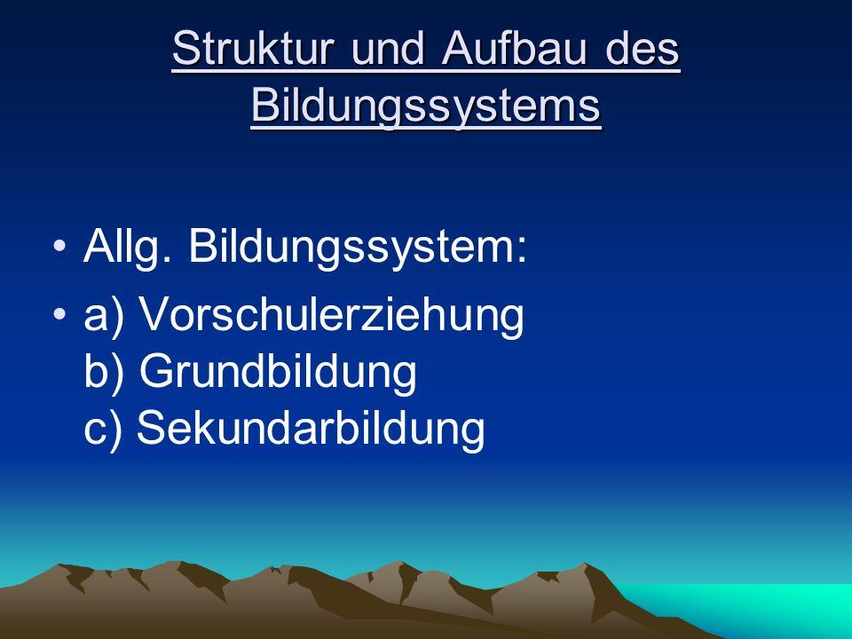 Struktur und Aufbau des Bildungssystems Allg. Bildungssystem: a) Vorschulerziehung b) Grundbildung c) Sekundarbildung