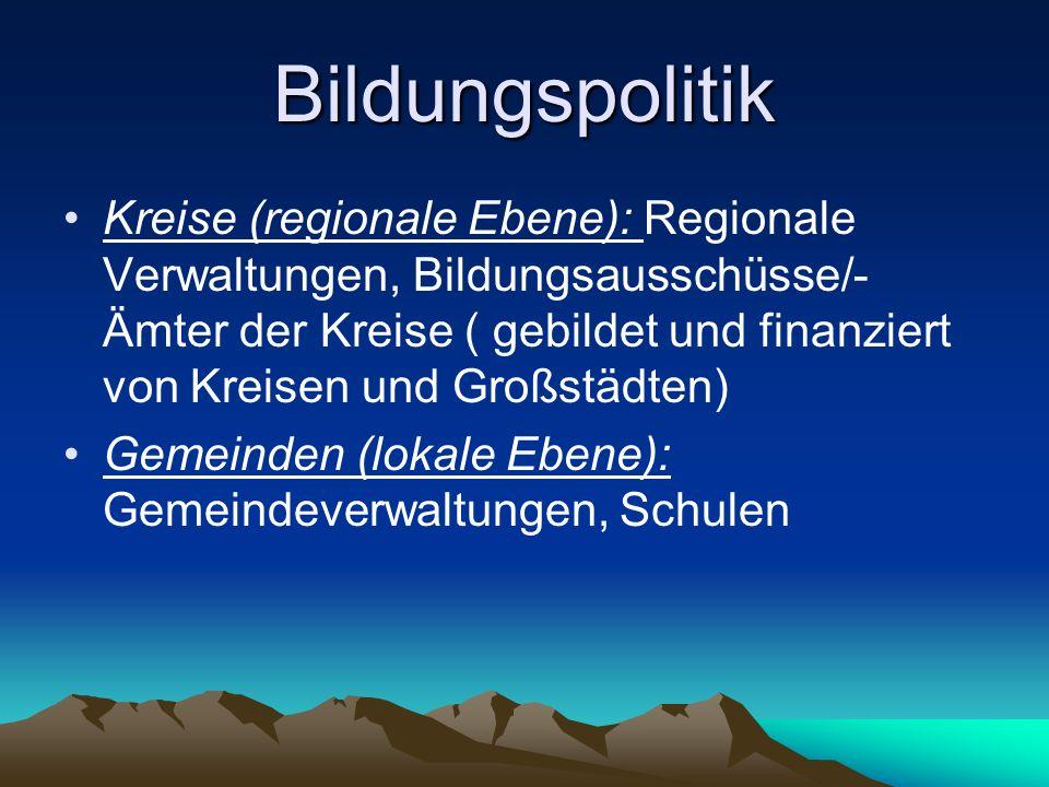 Bildungspolitik Kreise (regionale Ebene): Regionale Verwaltungen, Bildungsausschüsse/- Ämter der Kreise ( gebildet und finanziert von Kreisen und Groß