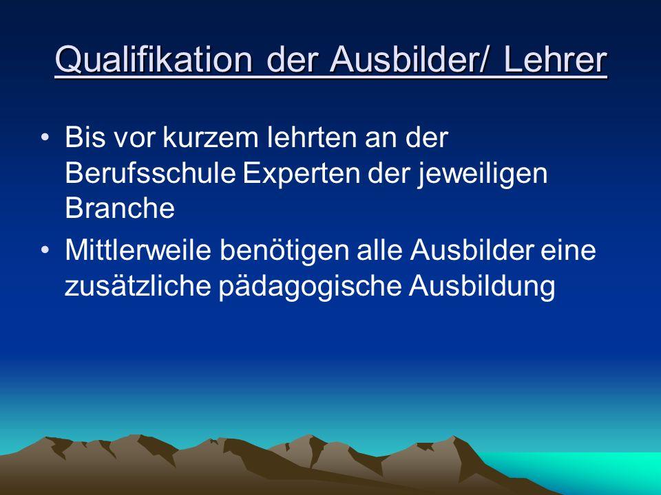 Qualifikation der Ausbilder/ Lehrer Bis vor kurzem lehrten an der Berufsschule Experten der jeweiligen Branche Mittlerweile benötigen alle Ausbilder e