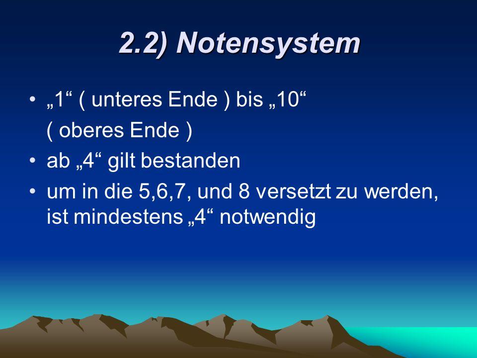 2.2) Notensystem 1 ( unteres Ende ) bis 10 ( oberes Ende ) ab 4 gilt bestanden um in die 5,6,7, und 8 versetzt zu werden, ist mindestens 4 notwendig