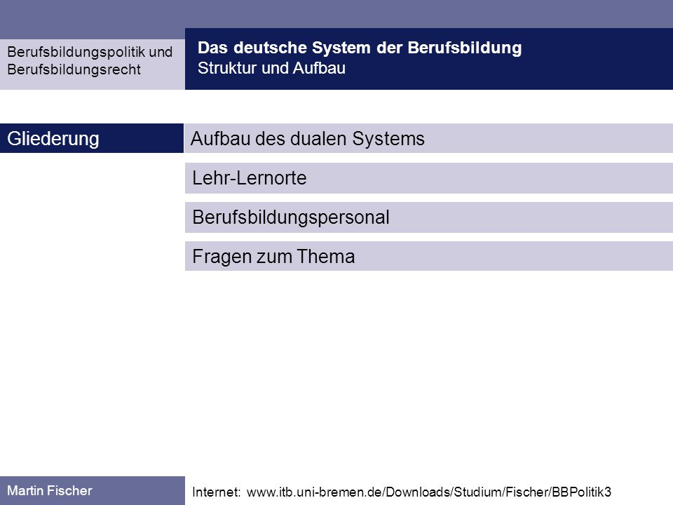 Das deutsche System der Berufsbildung Struktur und Aufbau Berufsbildungspolitik und Berufsbildungsrecht Martin Fischer Internet: www.itb.uni-bremen.de