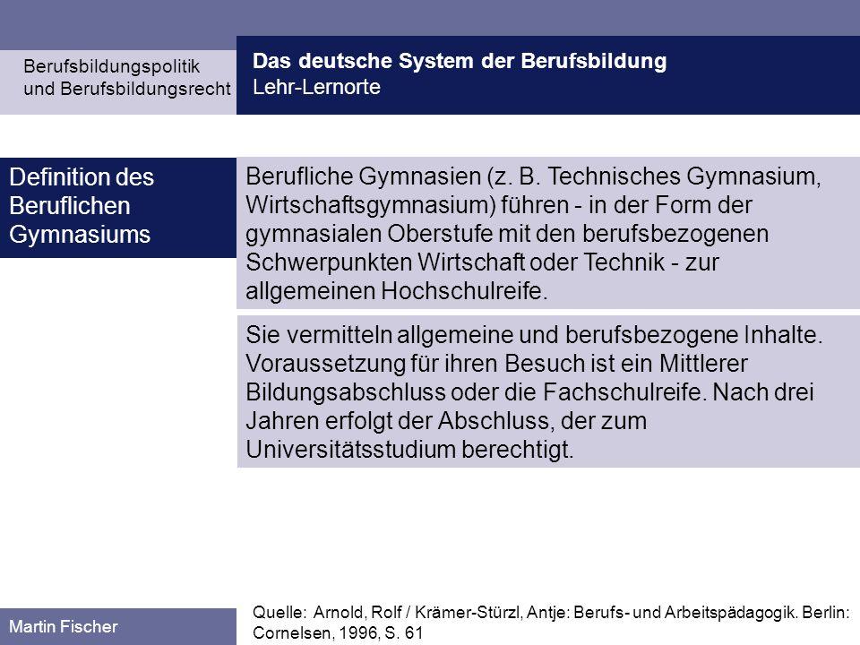 Das deutsche System der Berufsbildung Lehr-Lernorte Berufsbildungspolitik und Berufsbildungsrecht Martin Fischer Berufliche Gymnasien (z. B. Technisch