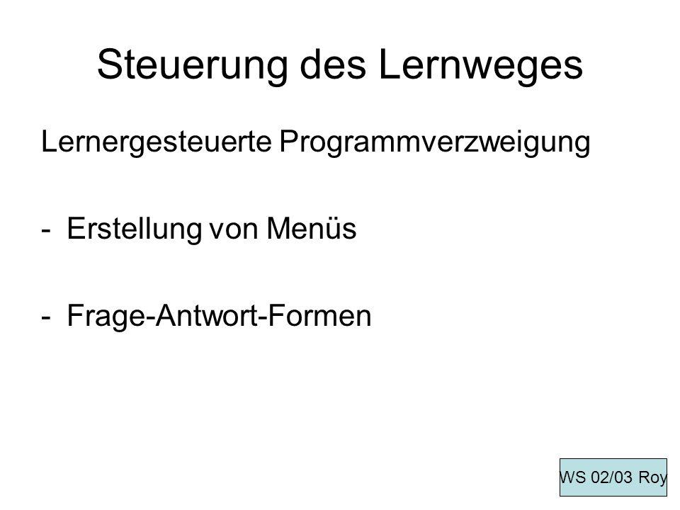 Steuerung des Lernweges Lernergesteuerte Programmverzweigung -Erstellung von Menüs -Frage-Antwort-Formen WS 02/03 Roy