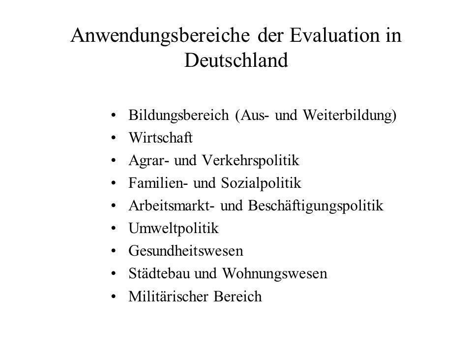 Anwendungsbereiche der Evaluation in Deutschland Bildungsbereich (Aus- und Weiterbildung) Wirtschaft Agrar- und Verkehrspolitik Familien- und Sozialpolitik Arbeitsmarkt- und Beschäftigungspolitik Umweltpolitik Gesundheitswesen Städtebau und Wohnungswesen Militärischer Bereich