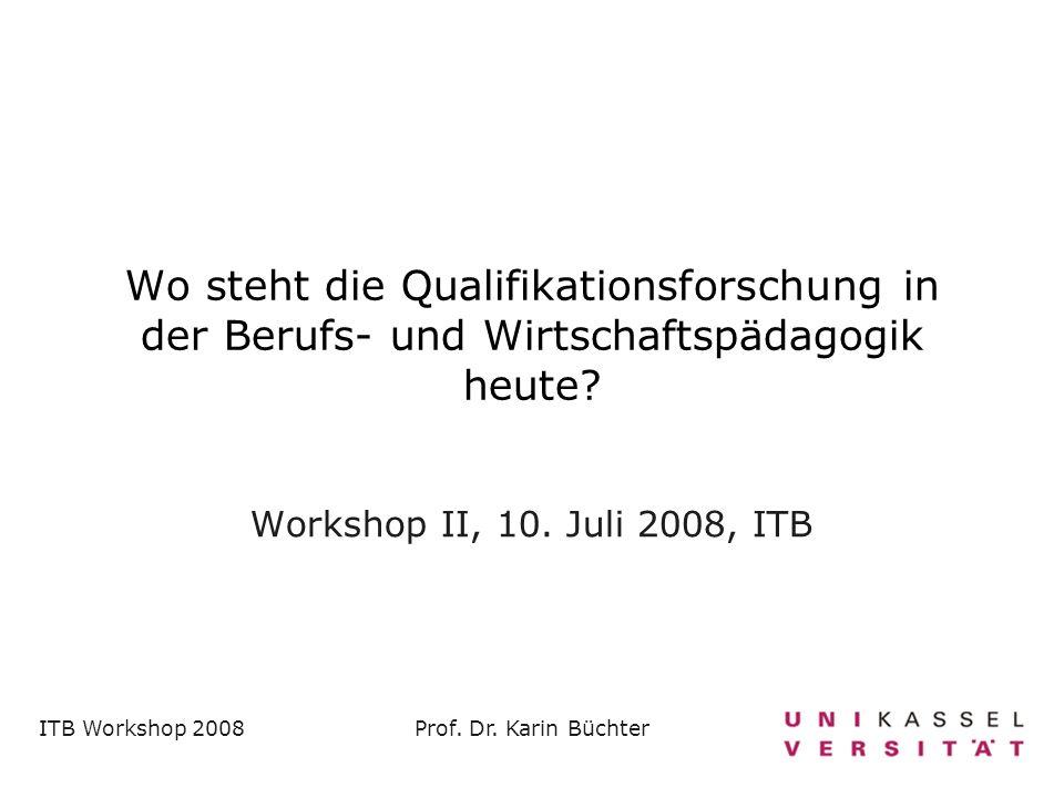 ITB Workshop 2008Prof. Dr. Karin Büchter Wo steht die Qualifikationsforschung in der Berufs- und Wirtschaftspädagogik heute? Workshop II, 10. Juli 200