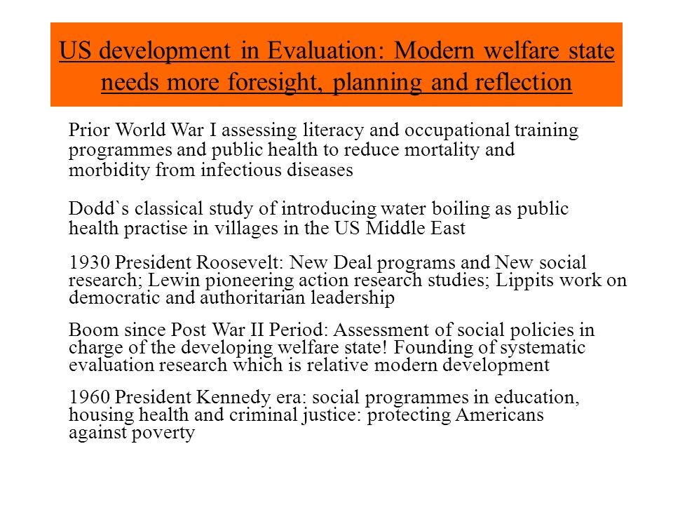 US development in Evaluation: Modern welfare state needs more foresight, planning and reflection 1960 President Kennedy era: social programmes in education, housing health and criminal justice: protecting Americans against poverty Boom since Post War II Period: Assessment of social policies in charge of the developing welfare state.