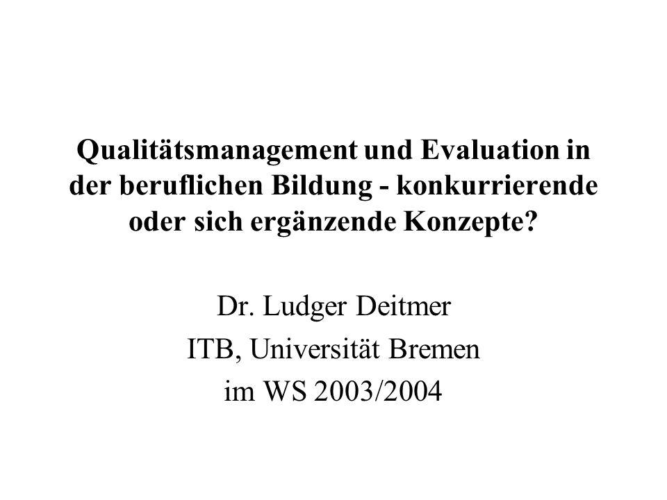 Qualitätsmanagement und Evaluation in der beruflichen Bildung - konkurrierende oder sich ergänzende Konzepte? Dr. Ludger Deitmer ITB, Universität Brem
