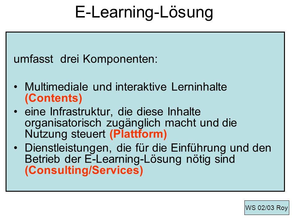 Merkmale für E-Learning-Projekte Merkmale: -Ein E-Learning-Projekt besitzt einen definierten zeitlichen Umfang -Aufbereitung neuer Inhalte für ausgewählte Zielgruppe für E-Learning-Plattform -Hohe Komplexität wegen der organisatorischen, mediendidaktischen, personal- und betriebswirtschaftlichen sowie informations- technischen Fragestellungen WS 02/03 Roy