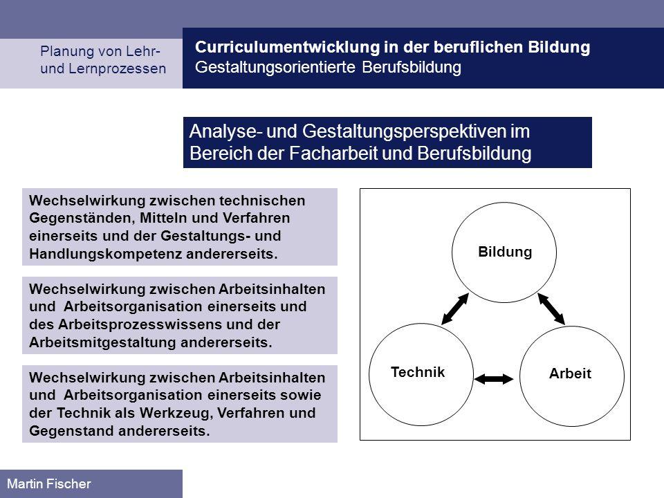Curriculumentwicklung in der beruflichen Bildung Gestaltungsorientierte Berufsbildung Planung von Lehr- und Lernprozessen Martin Fischer Bildung Technik Arbeit Wechselwirkung zwischen technischen Gegenständen, Mitteln und Verfahren einerseits und der Gestaltungs- und Handlungskompetenz andererseits.