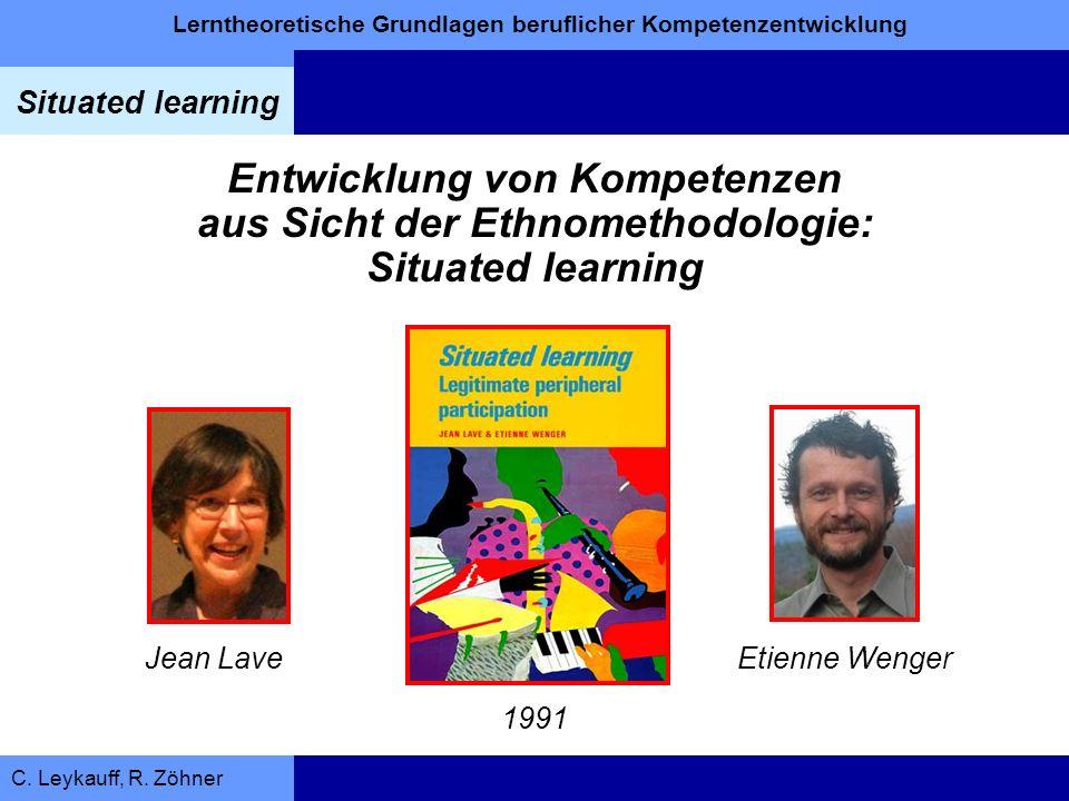 Lerntheoretische Grundlagen beruflicher Kompetenzentwicklung Situated learning C. Leykauff, R. Zöhner Entwicklung von Kompetenzen aus Sicht der Ethnom