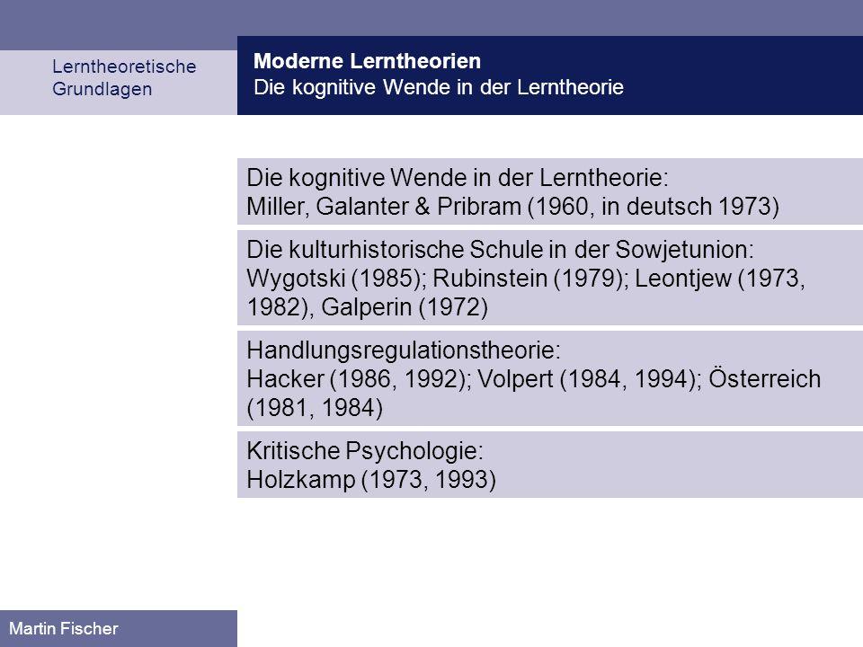 Moderne Lerntheorien Die kognitive Wende in der Lerntheorie Lerntheoretische Grundlagen Martin Fischer Die kognitive Wende in der Lerntheorie: Miller, Galanter & Pribram (1960, in deutsch 1973) Die kulturhistorische Schule in der Sowjetunion: Wygotski (1985); Rubinstein (1979); Leontjew (1973, 1982), Galperin (1972) Handlungsregulationstheorie: Hacker (1986, 1992); Volpert (1984, 1994); Österreich (1981, 1984) Kritische Psychologie: Holzkamp (1973, 1993)