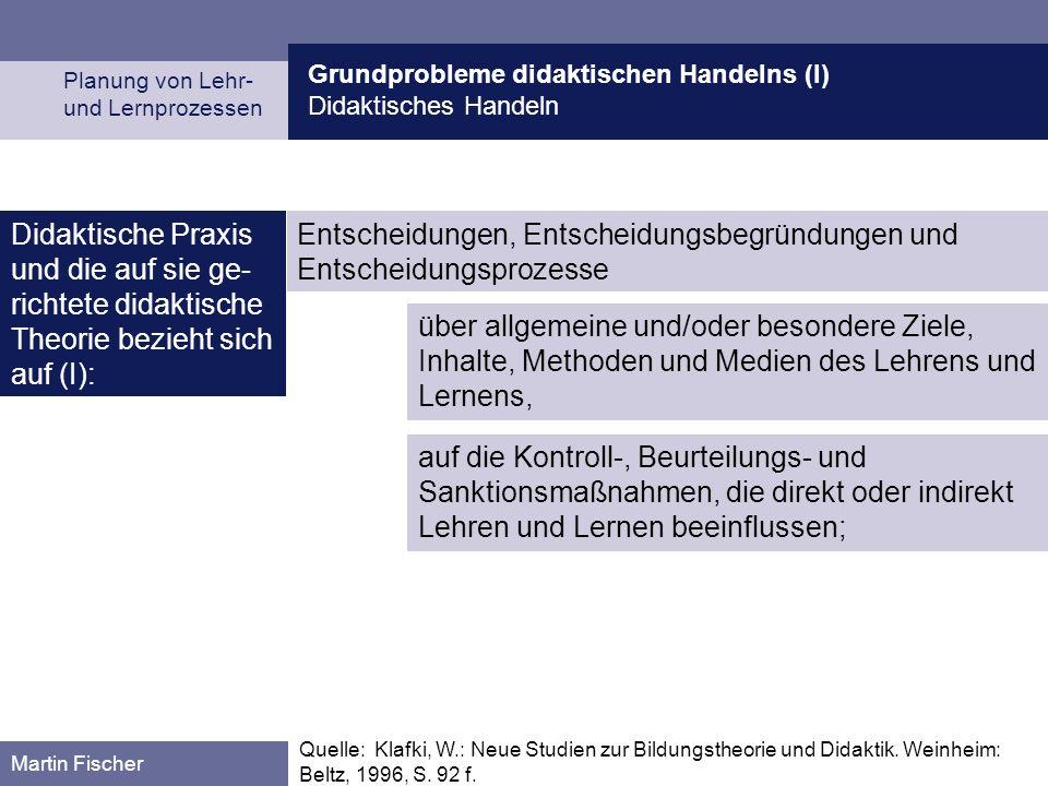 Grundprobleme didaktischen Handelns (I) Didaktisches Handeln Planung von Lehr- und Lernprozessen Martin Fischer Quelle: Klafki, W.: Neue Studien zur B