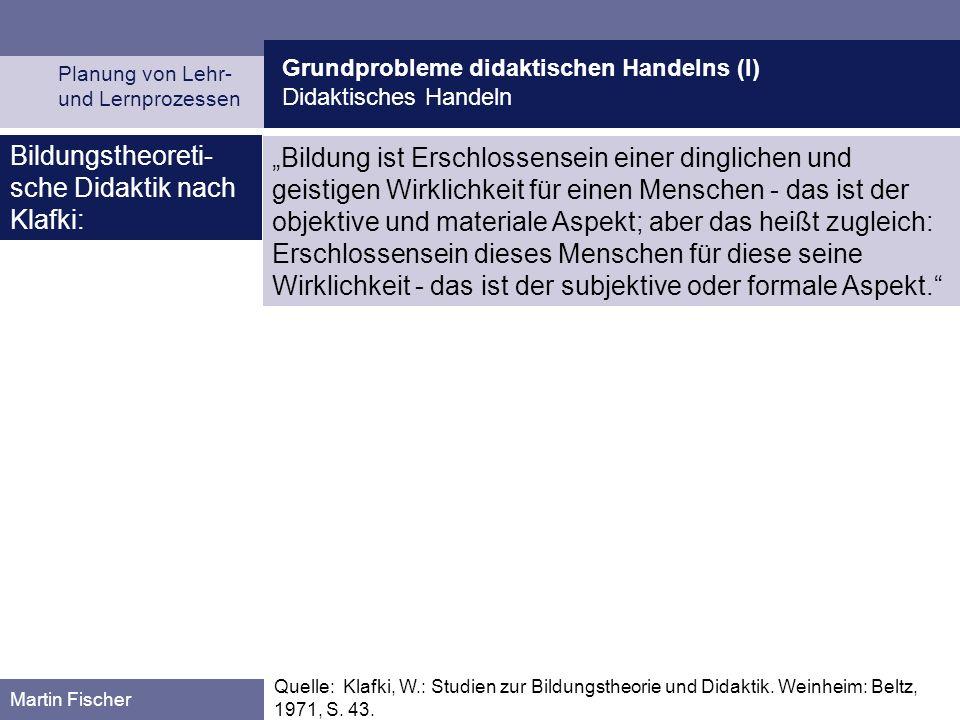 Grundprobleme didaktischen Handelns (I) Didaktisches Handeln Planung von Lehr- und Lernprozessen Martin Fischer Quelle: Klafki, W.: Studien zur Bildun
