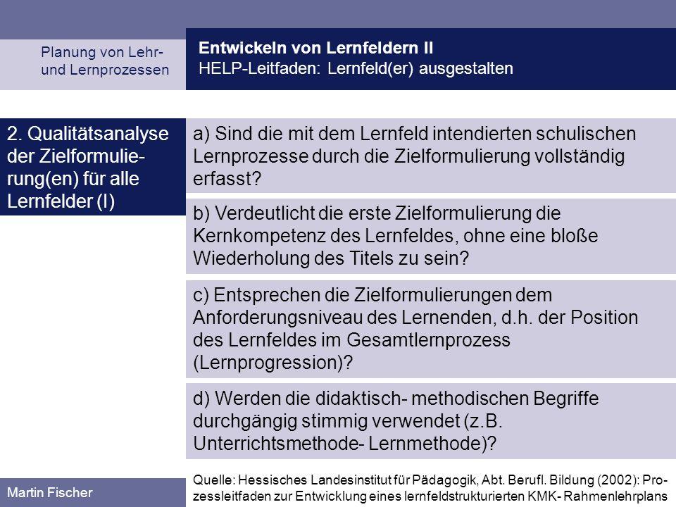 Entwickeln von Lernfeldern II HELP-Leitfaden: Lernfeld(er) ausgestalten Planung von Lehr- und Lernprozessen Martin Fischer b) Verdeutlicht die erste Zielformulierung die Kernkompetenz des Lernfeldes, ohne eine bloße Wiederholung des Titels zu sein.