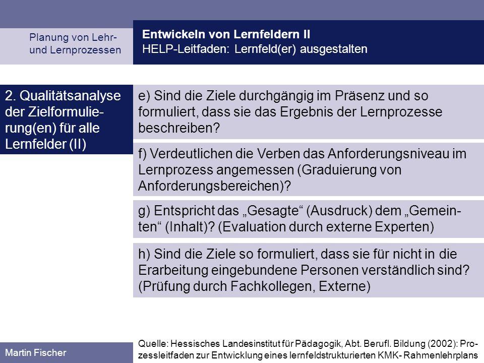 Entwickeln von Lernfeldern II HELP-Leitfaden: Lernfeld(er) ausgestalten Planung von Lehr- und Lernprozessen Martin Fischer 2. Qualitätsanalyse der Zie