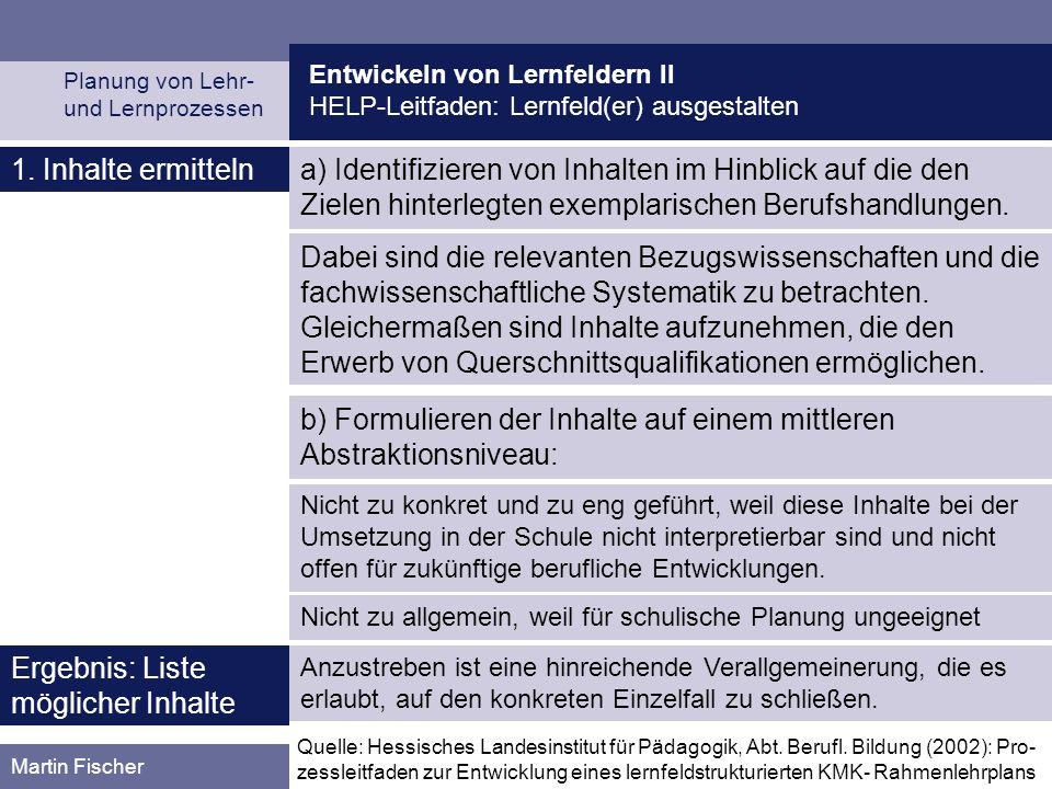 Entwickeln von Lernfeldern II HELP-Leitfaden: Lernfeld(er) ausgestalten Planung von Lehr- und Lernprozessen Martin Fischer 1. Inhalte ermitteln Dabei
