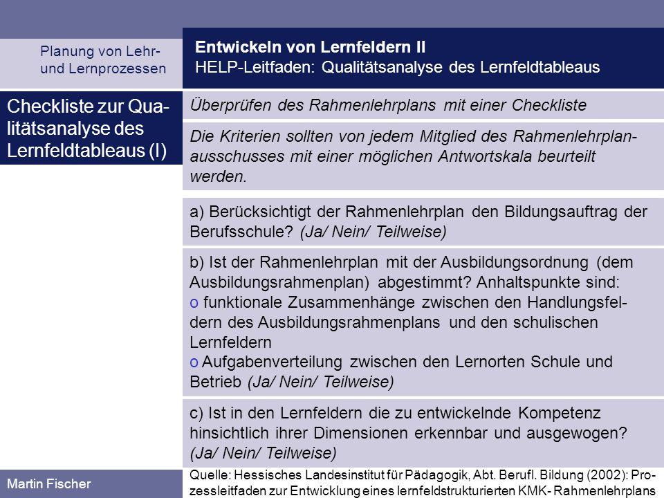 Entwickeln von Lernfeldern II HELP-Leitfaden: Qualitätsanalyse des Lernfeldtableaus Planung von Lehr- und Lernprozessen Martin Fischer Checkliste zur Qua- litätsanalyse des Lernfeldtableaus (I) Überprüfen des Rahmenlehrplans mit einer Checkliste a) Berücksichtigt der Rahmenlehrplan den Bildungsauftrag der Berufsschule.