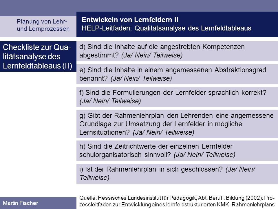 Entwickeln von Lernfeldern II HELP-Leitfaden: Qualitätsanalyse des Lernfeldtableaus Planung von Lehr- und Lernprozessen Martin Fischer Checkliste zur Qua- litätsanalyse des Lernfeldtableaus (II) e) Sind die Inhalte in einem angemessenen Abstraktionsgrad benannt.