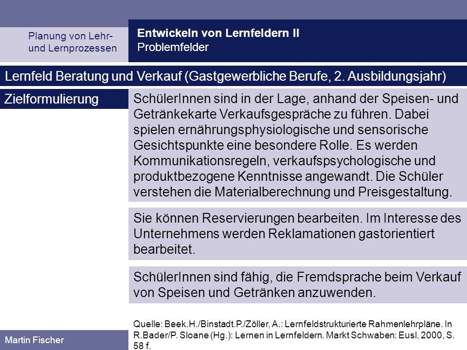 Entwickeln von Lernfeldern II Problemfelder Planung von Lehr- und Lernprozessen Martin Fischer Quelle: Beek.H./Binstadt.P./Zöller, A.: Lernfeldstrukturierte Rahmenlehrpläne.
