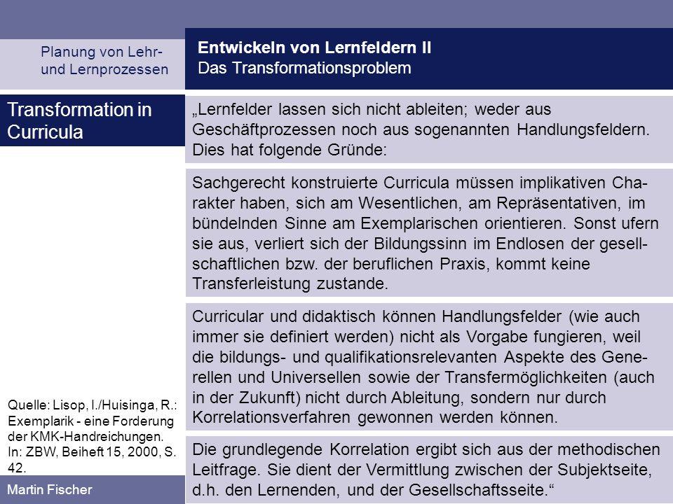 Entwickeln von Lernfeldern II Das Transformationsproblem Planung von Lehr- und Lernprozessen Martin Fischer Transformation in Curricula Lernfelder lassen sich nicht ableiten; weder aus Geschäftprozessen noch aus sogenannten Handlungsfeldern.