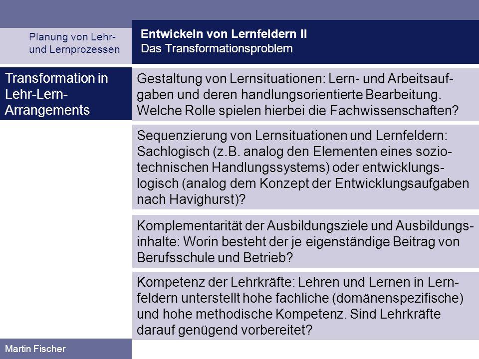 Entwickeln von Lernfeldern II Das Transformationsproblem Planung von Lehr- und Lernprozessen Martin Fischer Transformation in Lehr-Lern- Arrangements Gestaltung von Lernsituationen: Lern- und Arbeitsauf- gaben und deren handlungsorientierte Bearbeitung.