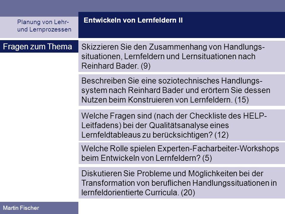 Entwickeln von Lernfeldern II Planung von Lehr- und Lernprozessen Martin Fischer Fragen zum Thema Skizzieren Sie den Zusammenhang von Handlungs- situationen, Lernfeldern und Lernsituationen nach Reinhard Bader.