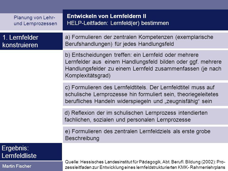 Entwickeln von Lernfeldern II HELP-Leitfaden: Lernfeld(er) bestimmen Planung von Lehr- und Lernprozessen Martin Fischer b) Entscheidungen treffen: ein Lernfeld oder mehrere Lernfelder aus einem Handlungsfeld bilden oder ggf.