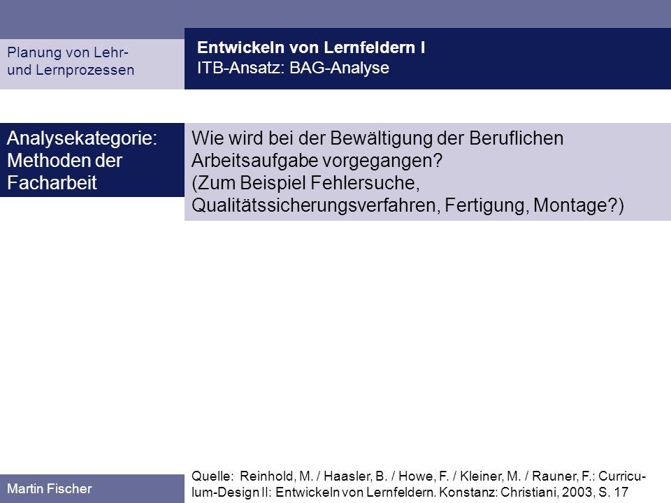 Entwickeln von Lernfeldern I ITB-Ansatz: BAG-Analyse Planung von Lehr- und Lernprozessen Martin Fischer Wie wird bei der Bewältigung der Beruflichen A