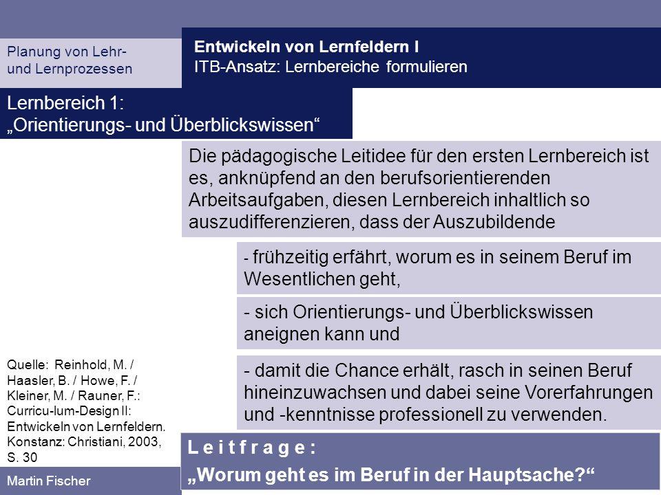 Entwickeln von Lernfeldern I ITB-Ansatz: Lernbereiche formulieren Planung von Lehr- und Lernprozessen Martin Fischer Lernbereich 1: Orientierungs- und