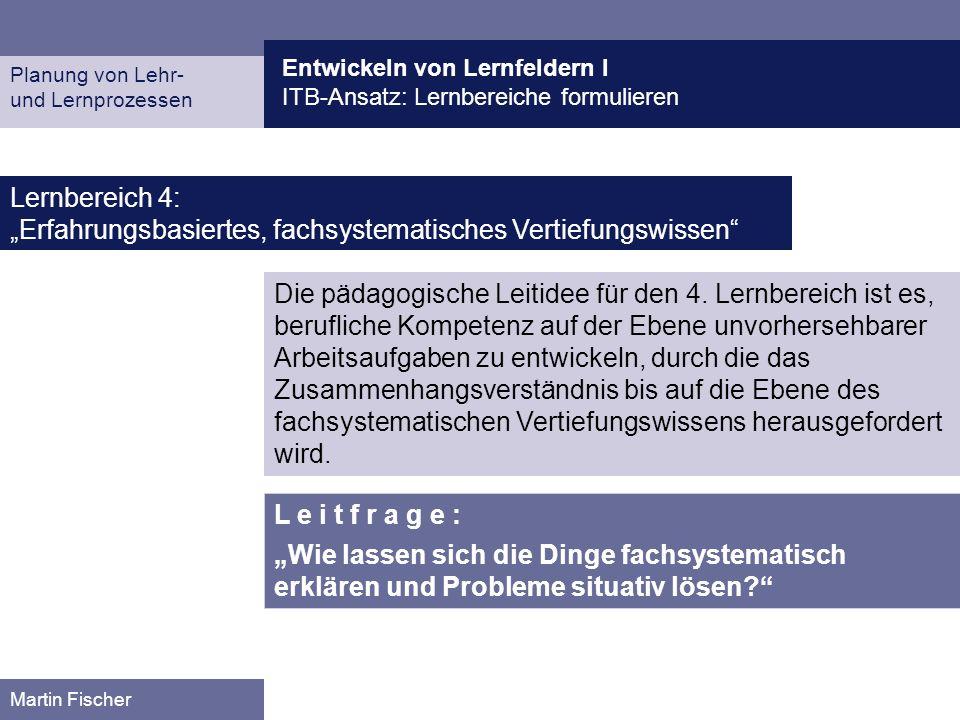 Entwickeln von Lernfeldern I ITB-Ansatz: Lernbereiche formulieren Planung von Lehr- und Lernprozessen Martin Fischer Lernbereich 4: Erfahrungsbasierte