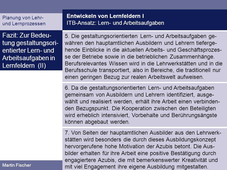 Entwickeln von Lernfeldern I ITB-Ansatz: Lern- und Arbeitsaufgaben Planung von Lehr- und Lernprozessen Martin Fischer Fazit: Zur Bedeu- tung gestaltun