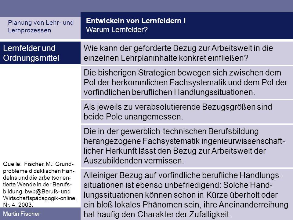 Entwickeln von Lernfeldern I Warum Lernfelder? Planung von Lehr- und Lernprozessen Martin Fischer Quelle: Fischer, M.: Grund- probleme didaktischen Ha