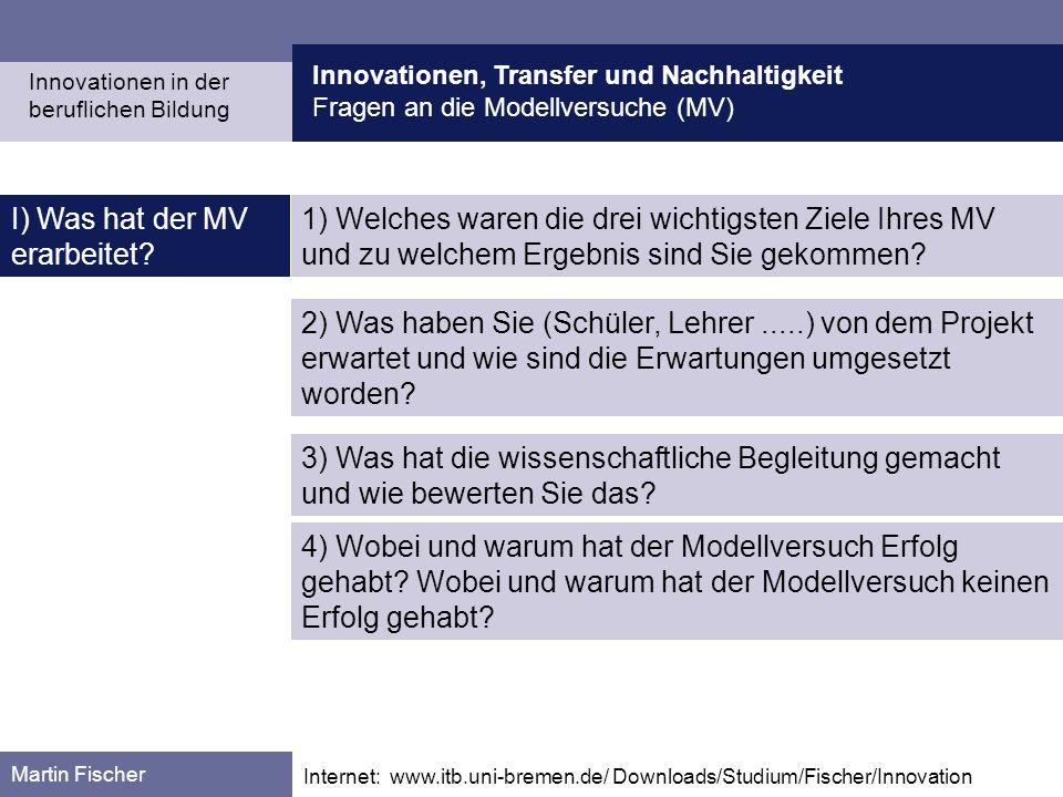 Innovationen, Transfer und Nachhaltigkeit Fragen an die Modellversuche (MV) Martin Fischer Internet: www.itb.uni-bremen.de/ Downloads/Studium/Fischer/Innovation I) Was hat der MV erarbeitet.
