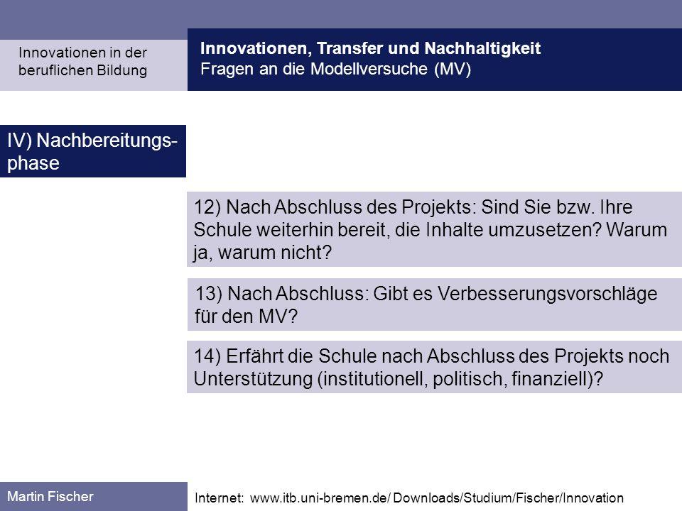 Innovationen, Transfer und Nachhaltigkeit Fragen an die Modellversuche (MV) Martin Fischer Internet: www.itb.uni-bremen.de/ Downloads/Studium/Fischer/Innovation IV) Nachbereitungs- phase Innovationen in der beruflichen Bildung 12) Nach Abschluss des Projekts: Sind Sie bzw.