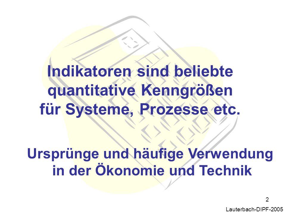 2 Indikatoren sind beliebte quantitative Kenngrößen für Systeme, Prozesse etc. Lauterbach-DIPF-2005 Ursprünge und häufige Verwendung in der Ökonomie u