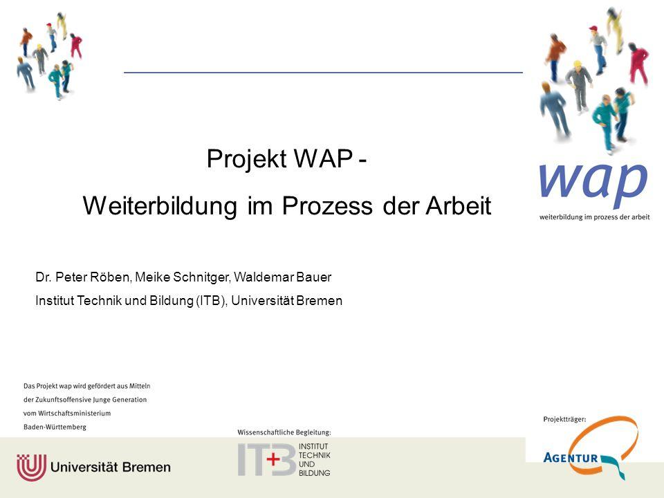 Projekt WAP - Weiterbildung im Prozess der Arbeit Dr. Peter Röben, Meike Schnitger, Waldemar Bauer Institut Technik und Bildung (ITB), Universität Bre