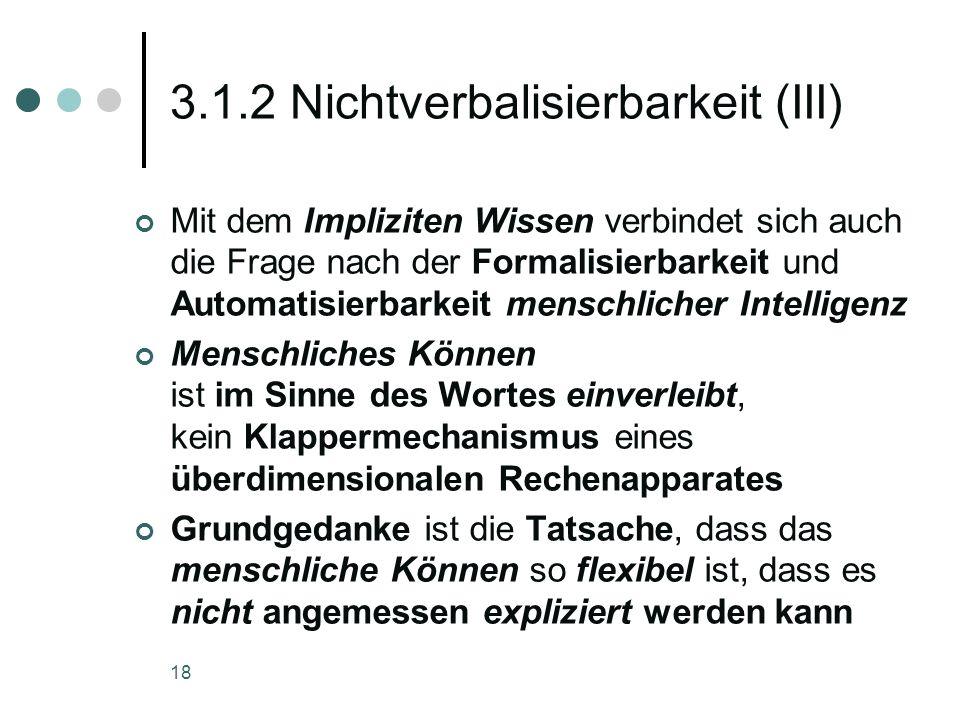 18 3.1.2 Nichtverbalisierbarkeit (III) Mit dem Impliziten Wissen verbindet sich auch die Frage nach der Formalisierbarkeit und Automatisierbarkeit men